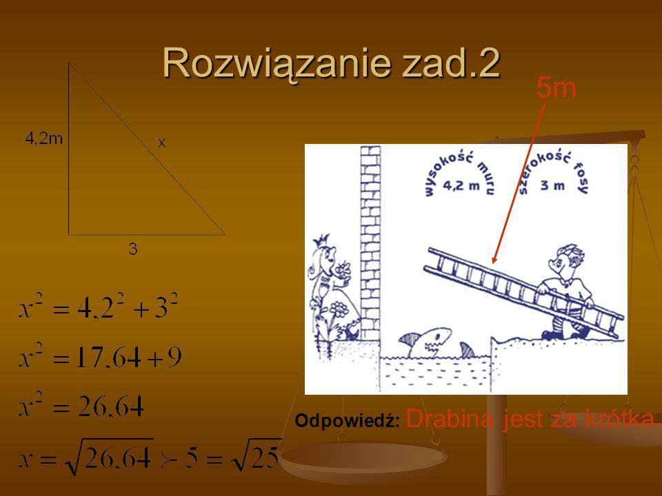 Rozwiązanie zad.2 5m Odpowiedź: Drabina jest za krótka.