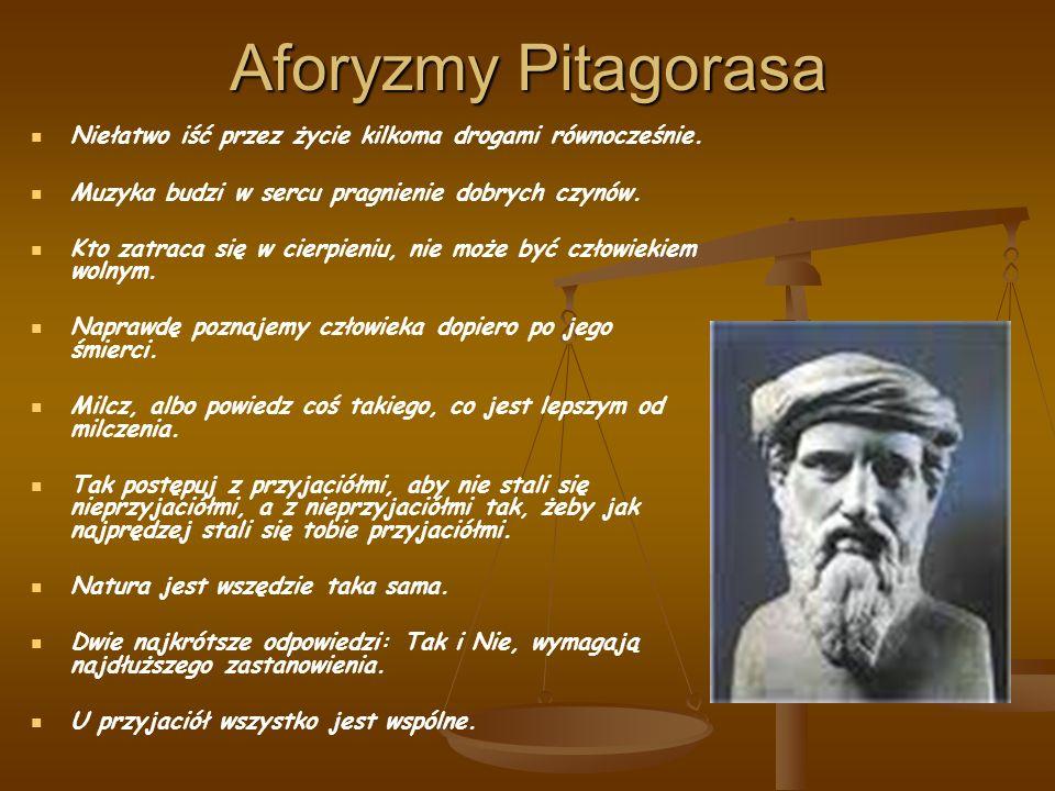 Aforyzmy Pitagorasa Niełatwo iść przez życie kilkoma drogami równocześnie. Muzyka budzi w sercu pragnienie dobrych czynów.