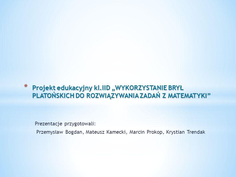 """Projekt edukacyjny kl.IID """"WYKORZYSTANIE BRYŁ PLATOŃSKICH DO ROZWIĄZYWANIA ZADAŃ Z MATEMATYKI"""