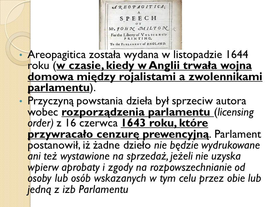 Areopagitica została wydana w listopadzie 1644 roku (w czasie, kiedy w Anglii trwała wojna domowa między rojalistami a zwolennikami parlamentu).