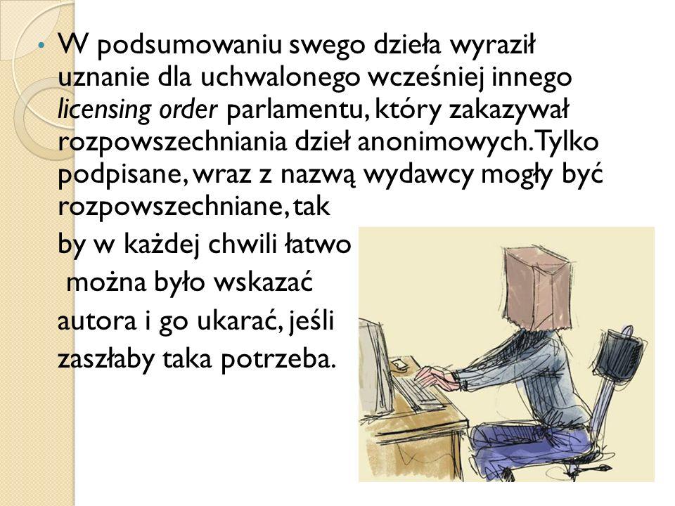 W podsumowaniu swego dzieła wyraził uznanie dla uchwalonego wcześniej innego licensing order parlamentu, który zakazywał rozpowszechniania dzieł anonimowych. Tylko podpisane, wraz z nazwą wydawcy mogły być rozpowszechniane, tak