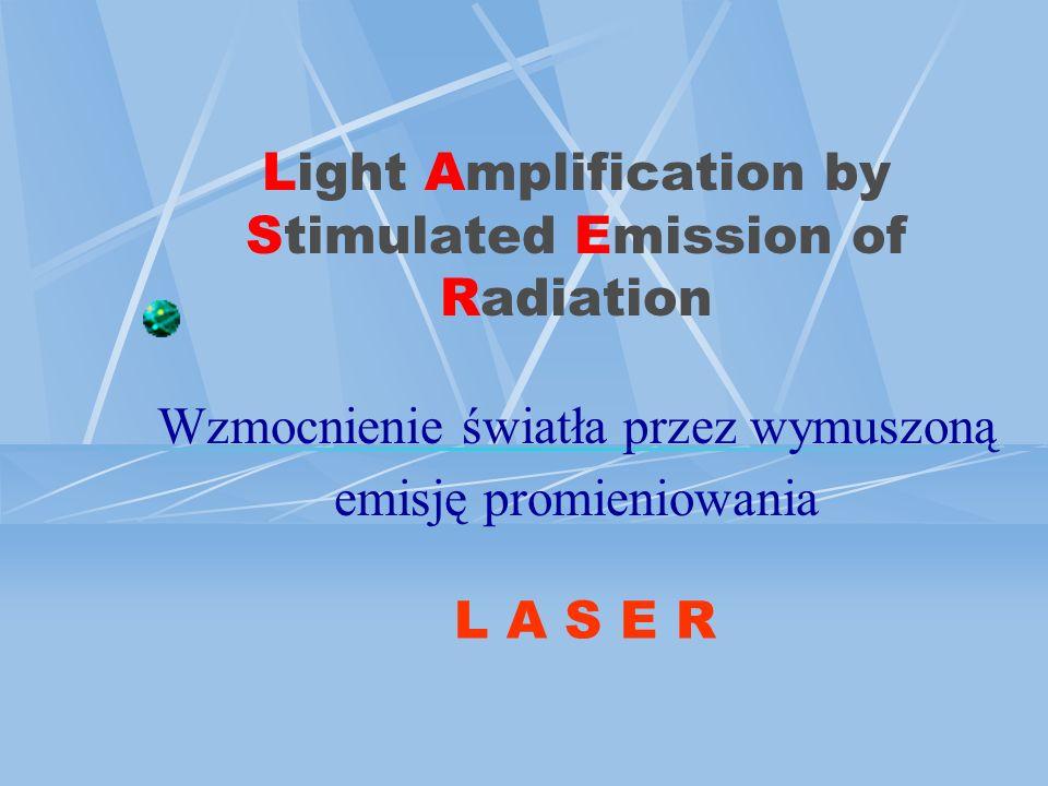 Light Amplification by Stimulated Emission of Radiation Wzmocnienie światła przez wymuszoną emisję promieniowania