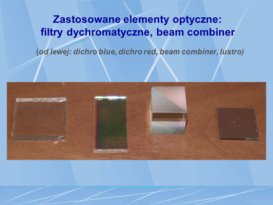 Zastosowane elementy optyczne: filtry dychromatyczne, beam combiner (od lewej: dichro blue, dichro red, beam combiner, lustro)
