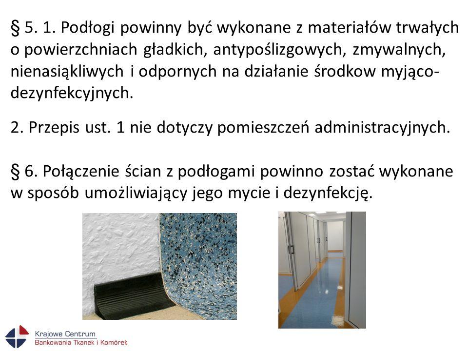 § 5. 1. Podłogi powinny być wykonane z materiałów trwałych o powierzchniach gładkich, antypoślizgowych, zmywalnych, nienasiąkliwych i odpornych na działanie środkow myjąco-dezynfekcyjnych.