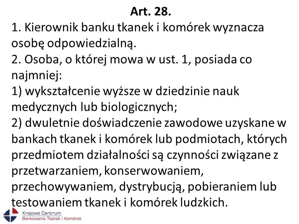 Art. 28. 1. Kierownik banku tkanek i komórek wyznacza osobę odpowiedzialną. 2. Osoba, o której mowa w ust. 1, posiada co najmniej: