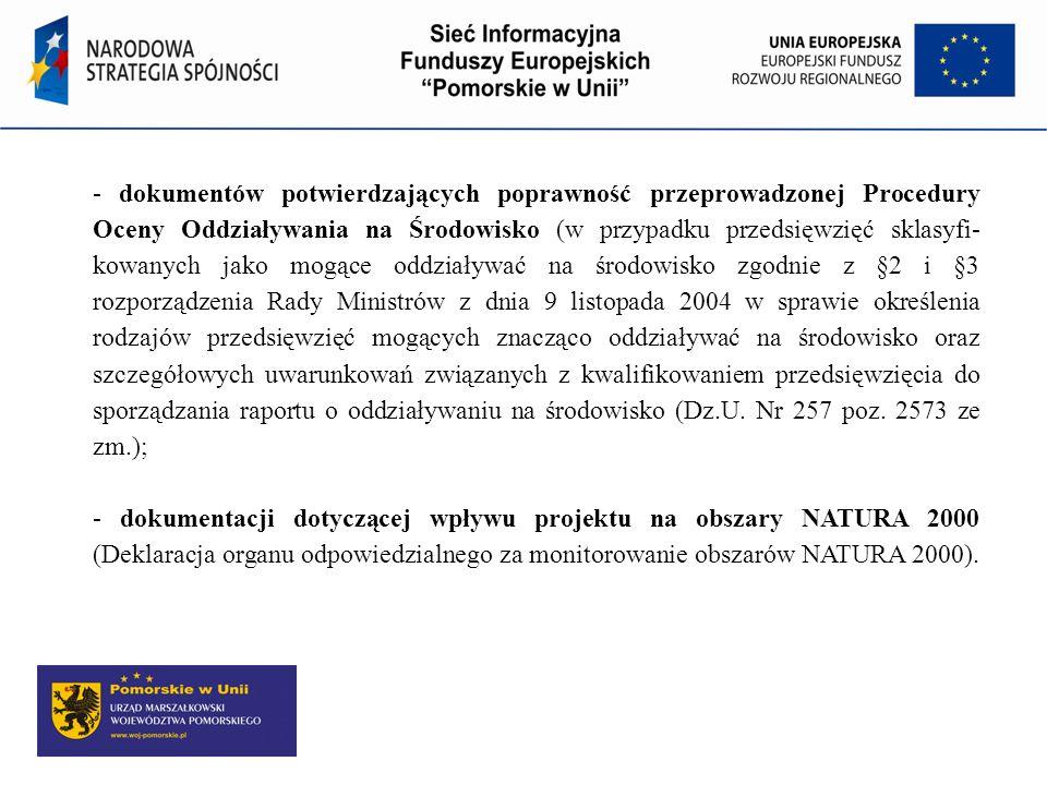 - dokumentów potwierdzających poprawność przeprowadzonej Procedury Oceny Oddziaływania na Środowisko (w przypadku przedsięwzięć sklasyfi- kowanych jako mogące oddziaływać na środowisko zgodnie z §2 i §3 rozporządzenia Rady Ministrów z dnia 9 listopada 2004 w sprawie określenia rodzajów przedsięwzięć mogących znacząco oddziaływać na środowisko oraz szczegółowych uwarunkowań związanych z kwalifikowaniem przedsięwzięcia do sporządzania raportu o oddziaływaniu na środowisko (Dz.U. Nr 257 poz. 2573 ze zm.);