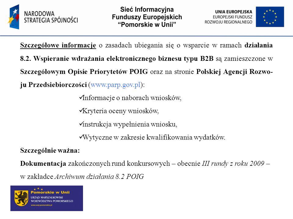 Szczegółowe informacje o zasadach ubiegania się o wsparcie w ramach działania 8.2. Wspieranie wdrażania elektronicznego biznesu typu B2B są zamieszczone w Szczegółowym Opisie Priorytetów POIG oraz na stronie Polskiej Agencji Rozwo- ju Przedsiebiorczości (www.parp.gov.pl):