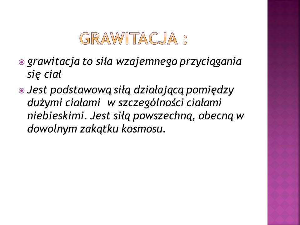 Grawitacja : grawitacja to siła wzajemnego przyciągania się ciał