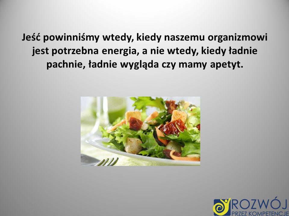 Jeść powinniśmy wtedy, kiedy naszemu organizmowi jest potrzebna energia, a nie wtedy, kiedy ładnie pachnie, ładnie wygląda czy mamy apetyt.