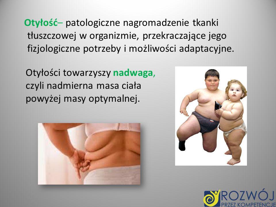 Otyłość– patologiczne nagromadzenie tkanki tłuszczowej w organizmie, przekraczające jego fizjologiczne potrzeby i możliwości adaptacyjne.