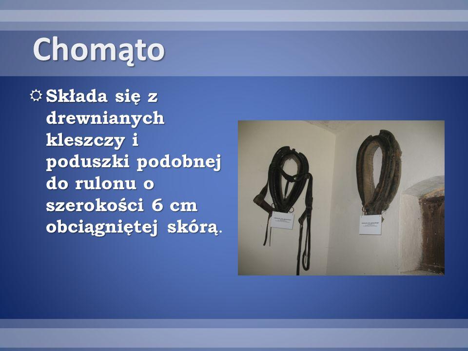 Chomąto Składa się z drewnianych kleszczy i poduszki podobnej do rulonu o szerokości 6 cm obciągniętej skórą.