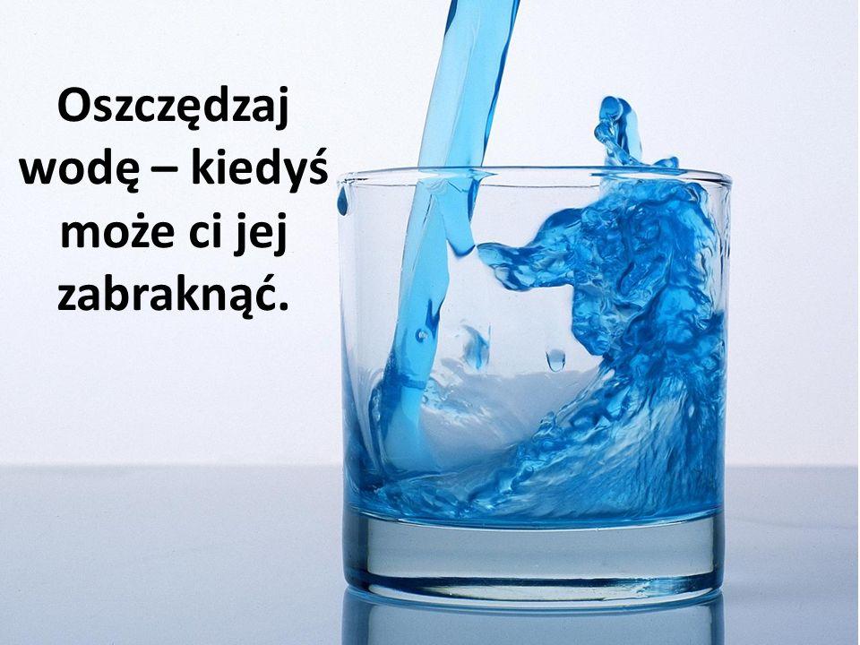 Oszczędzaj wodę – kiedyś może ci jej zabraknąć.