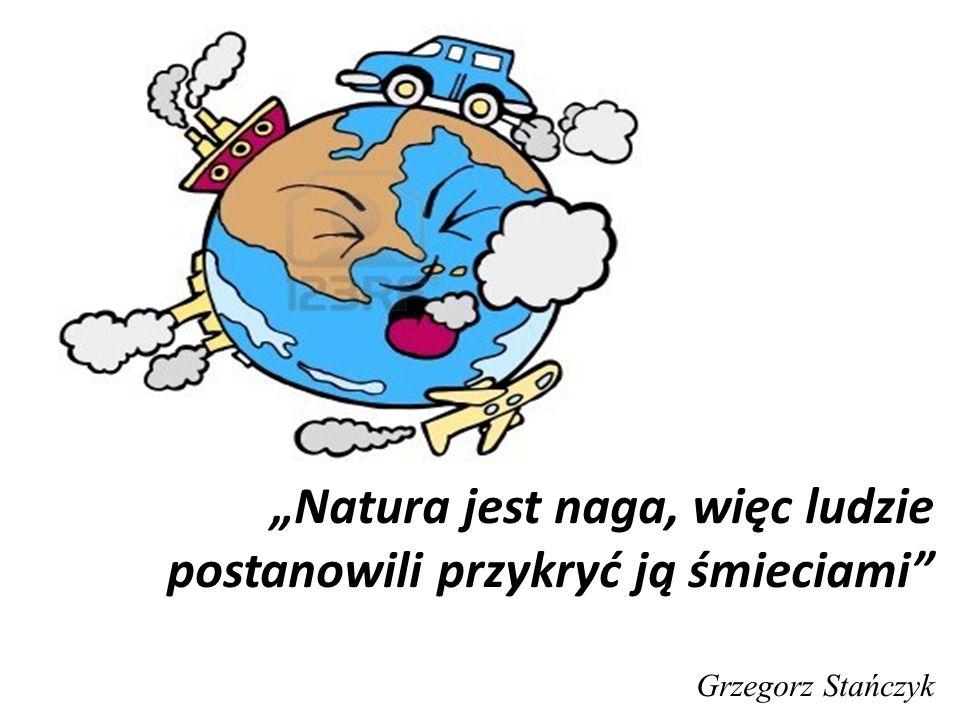 """""""Natura jest naga, więc ludzie postanowili przykryć ją śmieciami Grzegorz Stańczyk"""