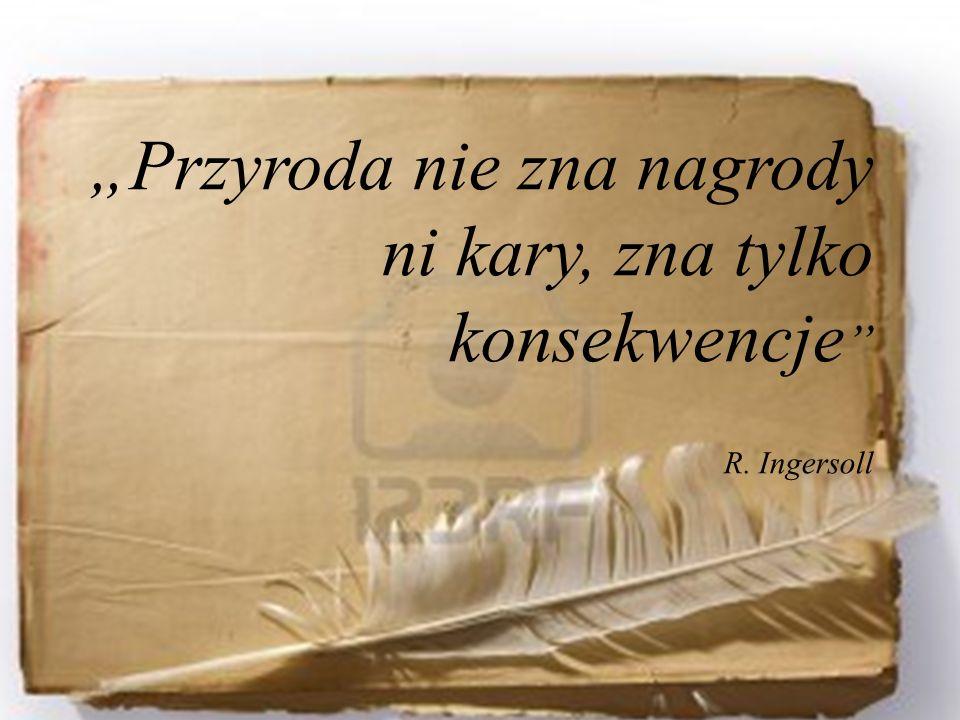 """""""Przyroda nie zna nagrody ni kary, zna tylko konsekwencje R. Ingersoll"""