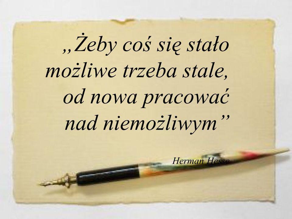 """""""Żeby coś się stało możliwe trzeba stale, od nowa pracować nad niemożliwym Herman Hesse"""