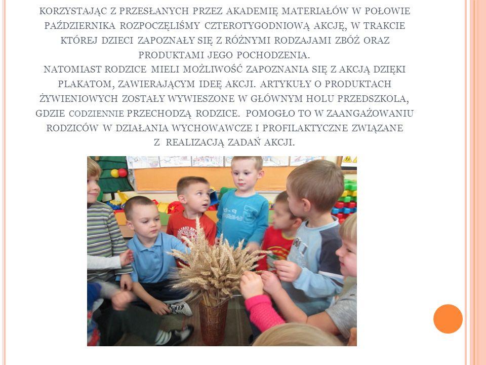 korzystając z przesłanych przez akademię materiałów w połowie października rozpoczęliśmy czterotygodniową akcję, w trakcie której dzieci zapoznały się z różnymi rodzajami zbóż oraz produktami jego pochodzenia.