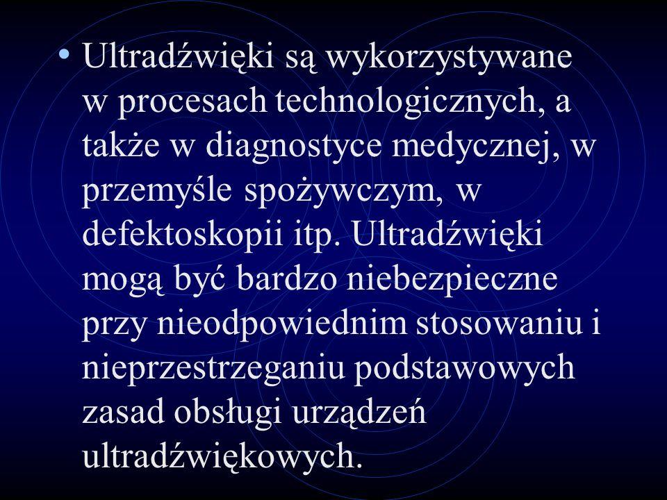 Ultradźwięki są wykorzystywane w procesach technologicznych, a także w diagnostyce medycznej, w przemyśle spożywczym, w defektoskopii itp.