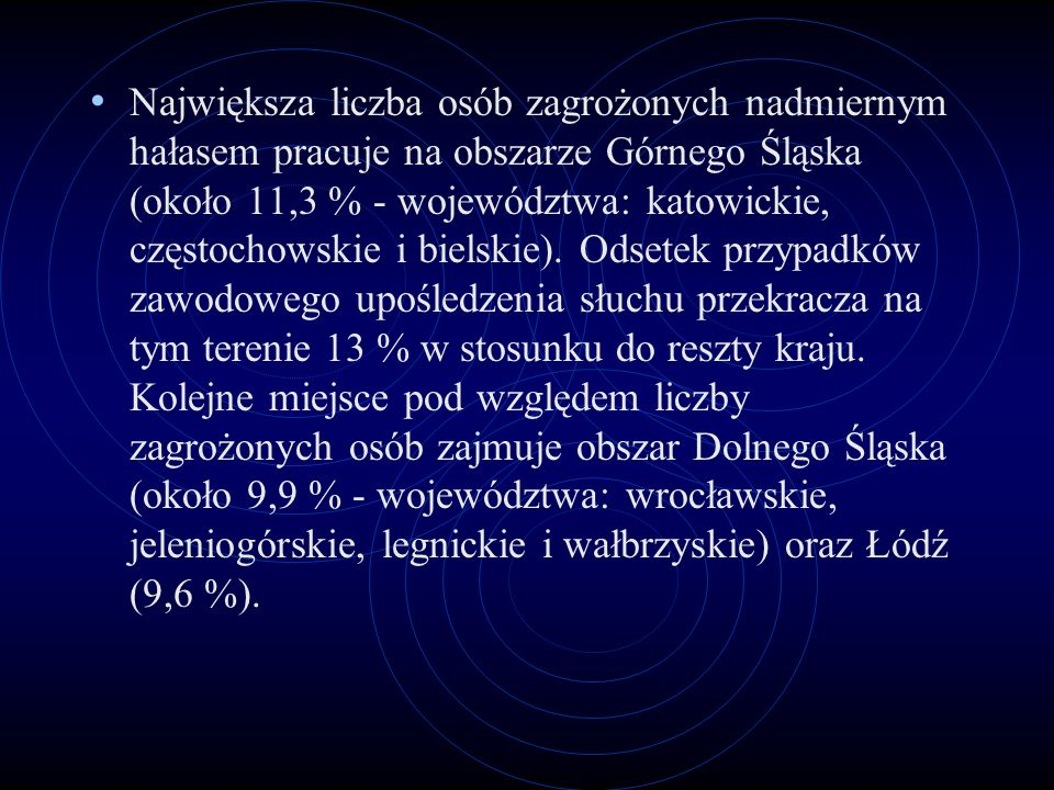 Największa liczba osób zagrożonych nadmiernym hałasem pracuje na obszarze Górnego Śląska (około 11,3 % - województwa: katowickie, częstochowskie i bielskie).