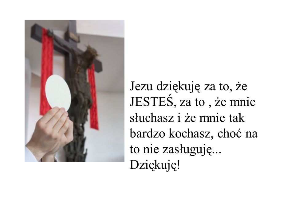 Jezu dziękuję za to, że JESTEŚ, za to , że mnie słuchasz i że mnie tak bardzo kochasz, choć na to nie zasługuję...