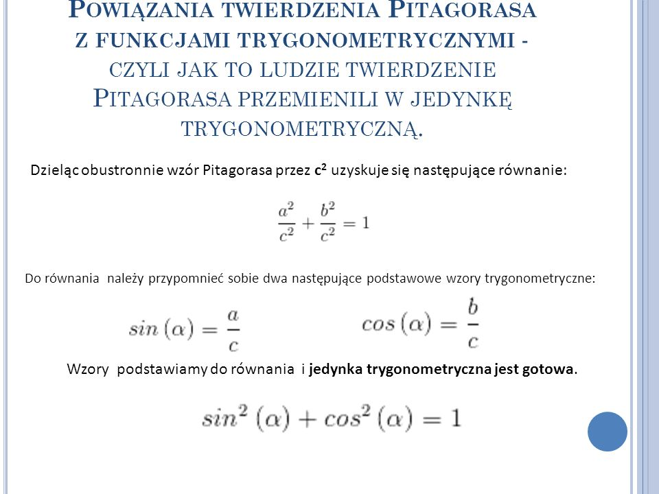 Powiązania twierdzenia Pitagorasa z funkcjami trygonometrycznymi - czyli jak to ludzie twierdzenie Pitagorasa przemienili w jedynkę trygonometryczną.
