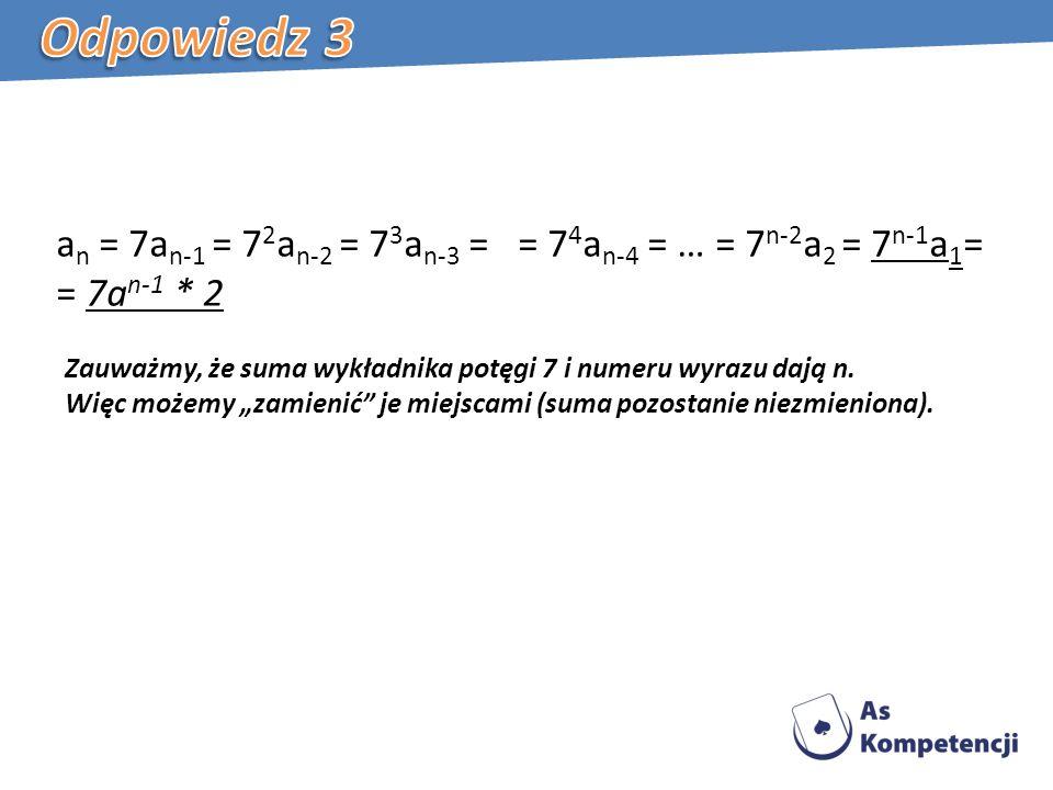 Odpowiedz 3 an = 7an-1 = 72an-2 = 73an-3 = = 74an-4 = … = 7n-2a2 = 7n-1a1= = 7an-1 * 2.