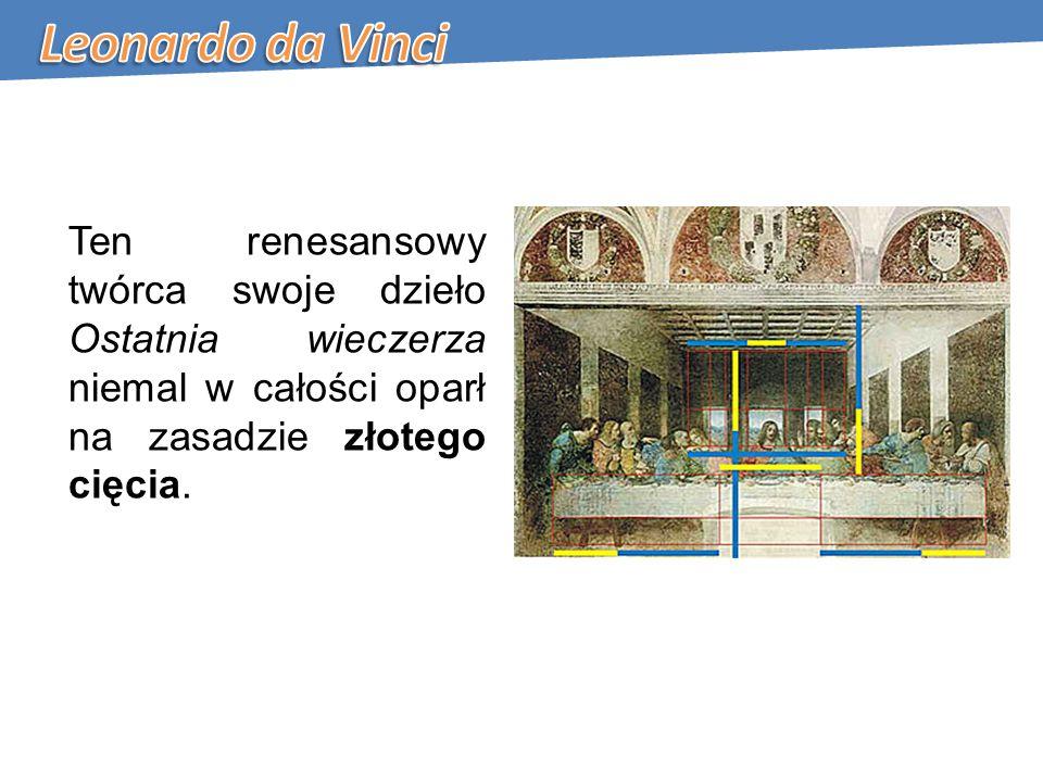 Leonardo da Vinci Ten renesansowy twórca swoje dzieło Ostatnia wieczerza niemal w całości oparł na zasadzie złotego cięcia.