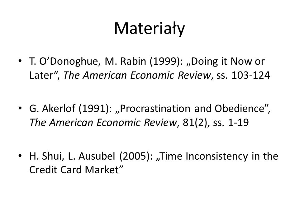 "MateriałyT. O'Donoghue, M. Rabin (1999): ""Doing it Now or Later , The American Economic Review, ss. 103-124."