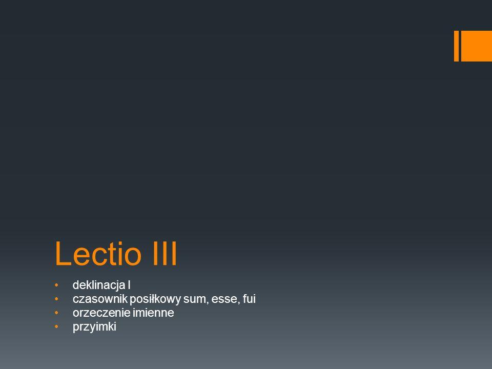 Lectio III deklinacja I czasownik posiłkowy sum, esse, fui