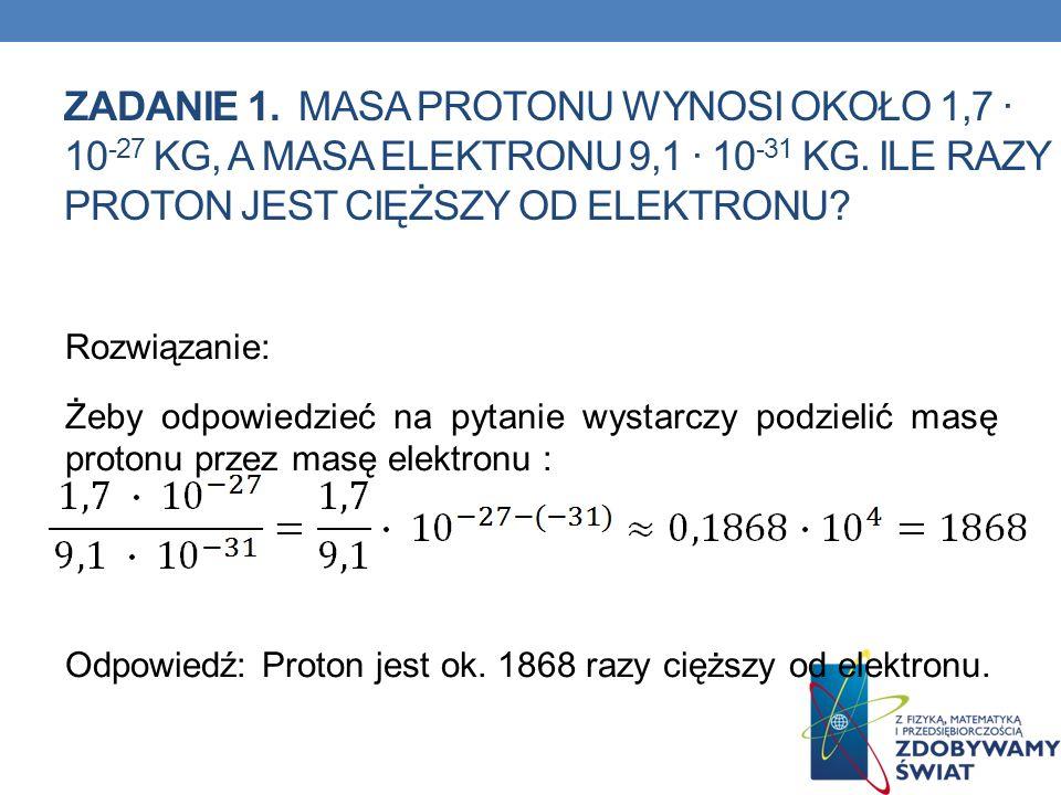 ZADANIE 1. Masa protonu wynosi około 1,7 ∙ 10-27 kg, a masa elektronu 9,1 ∙ 10-31 kg. Ile razy proton jest cięższy od elektronu