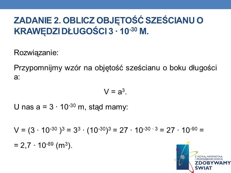 ZADANIE 2. Oblicz objętość sześcianu o krawędzi długości 3 ∙ 10-30 m.