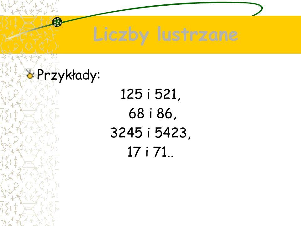 Liczby lustrzane Przykłady: 125 i 521, 68 i 86, 3245 i 5423, 17 i 71..