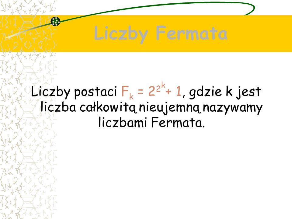 Liczby Fermata Liczby postaci Fk = 22k+ 1, gdzie k jest liczba całkowitą nieujemną nazywamy liczbami Fermata.