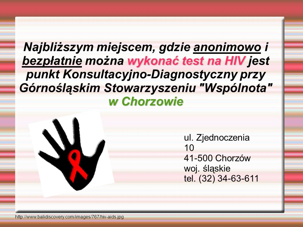 Najbliższym miejscem, gdzie anonimowo i bezpłatnie można wykonać test na HIV jest punkt Konsultacyjno-Diagnostyczny przy Górnośląskim Stowarzyszeniu Wspólnota w Chorzowie