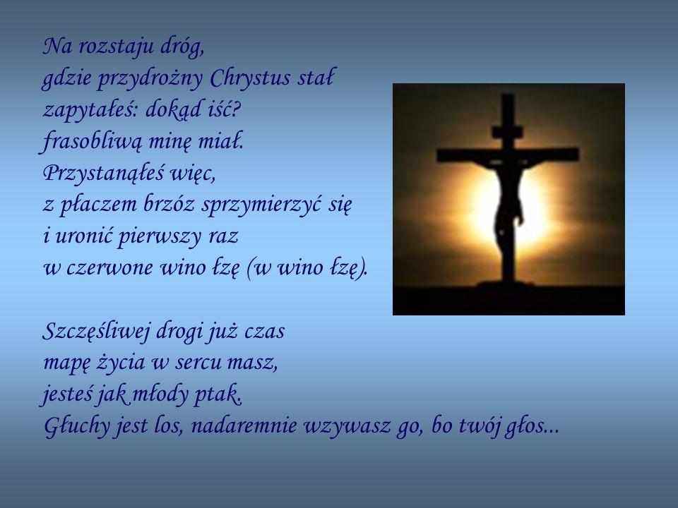 Na rozstaju dróg, gdzie przydrożny Chrystus stał zapytałeś: dokąd iść