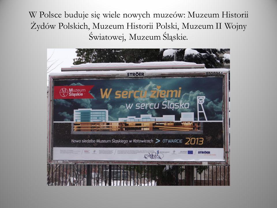 W Polsce buduje się wiele nowych muzeów: Muzeum Historii Żydów Polskich, Muzeum Historii Polski, Muzeum II Wojny Światowej, Muzeum Śląskie.