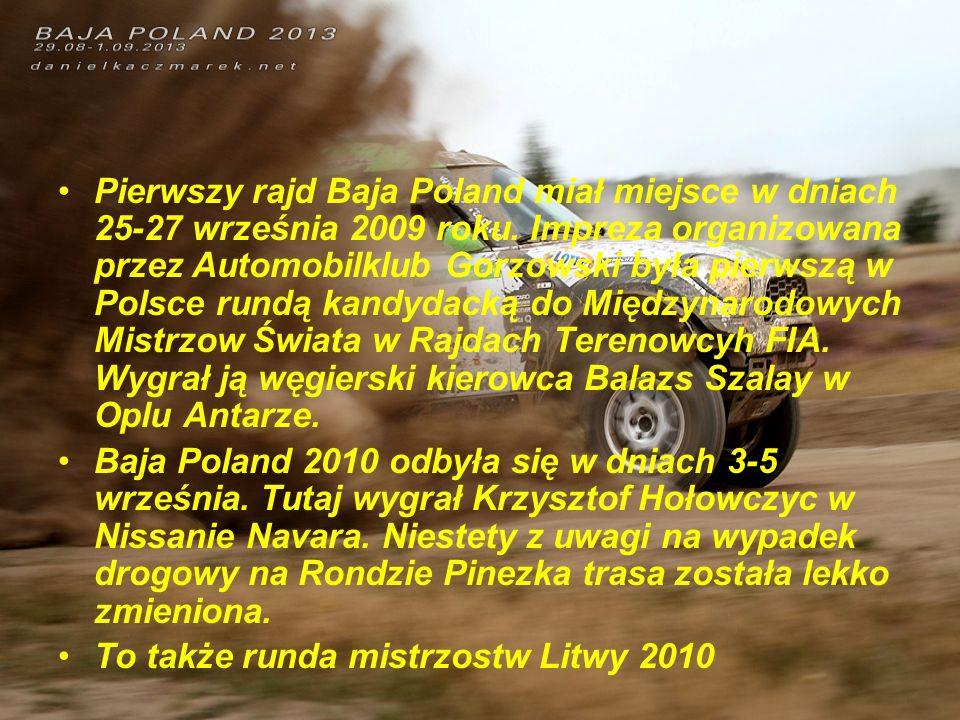 Pierwszy rajd Baja Poland miał miejsce w dniach 25-27 września 2009 roku. Impreza organizowana przez Automobilklub Gorzowski była pierwszą w Polsce rundą kandydacką do Międzynarodowych Mistrzow Świata w Rajdach Terenowcyh FIA. Wygrał ją węgierski kierowca Balazs Szalay w Oplu Antarze.