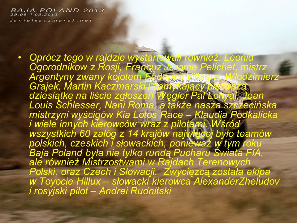 Oprócz tego w rajdzie wystartowali również: Leonid Ogorodnikow z Rosji, Francuz Jerome Pelichet, mistrz Argentyny zwany kojotem Federico Villagra, Włodzimierz Grajek, Martin Kaczmarski i zamykający pierwszą dziesiątkę na liście zgłoszeń Węgier Pal Lonyai, Jean Louis Schlesser, Nani Roma, a także nasza szczecińska mistrzyni wyścigów Kia Lotos Race – Klaudia Podkalicka i wiele innych kierowców wraz z pilotami.
