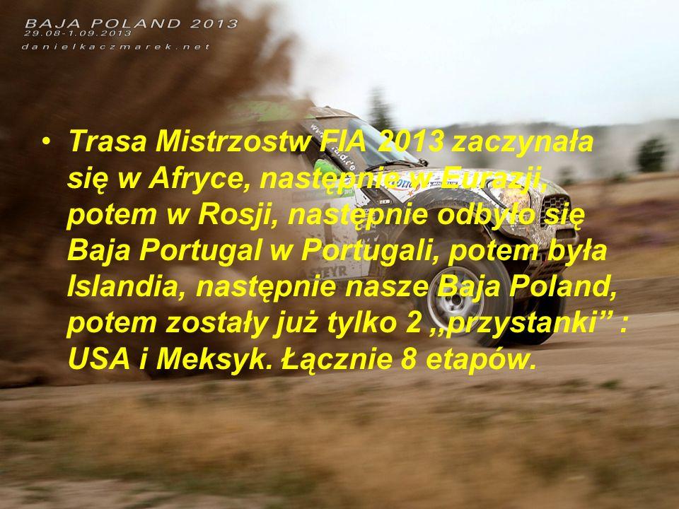 Trasa Mistrzostw FIA 2013 zaczynała się w Afryce, następnie w Eurazji, potem w Rosji, następnie odbyło się Baja Portugal w Portugali, potem była Islandia, następnie nasze Baja Poland, potem zostały już tylko 2 ,,przystanki : USA i Meksyk.