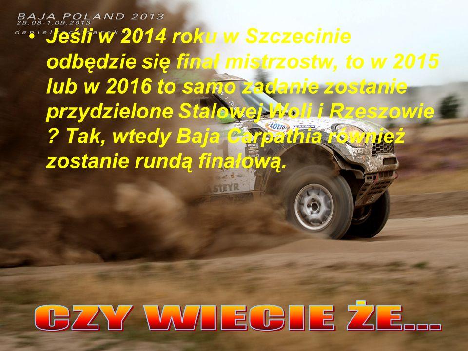 Jeśli w 2014 roku w Szczecinie odbędzie się finał mistrzostw, to w 2015 lub w 2016 to samo zadanie zostanie przydzielone Stalowej Woli i Rzeszowie Tak, wtedy Baja Carpathia również zostanie rundą finałową.