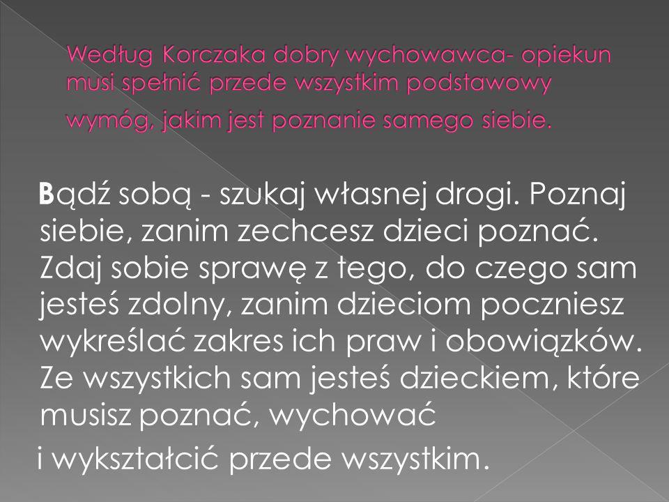 Według Korczaka dobry wychowawca- opiekun musi spełnić przede wszystkim podstawowy wymóg, jakim jest poznanie samego siebie.