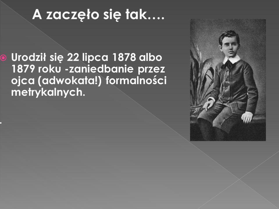 A zaczęło się tak…. Urodził się 22 lipca 1878 albo 1879 roku -zaniedbanie przez ojca (adwokata!) formalności metrykalnych.