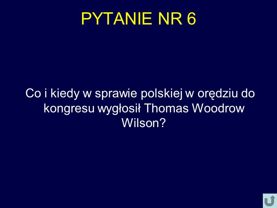 PYTANIE NR 6 Co i kiedy w sprawie polskiej w orędziu do kongresu wygłosił Thomas Woodrow Wilson