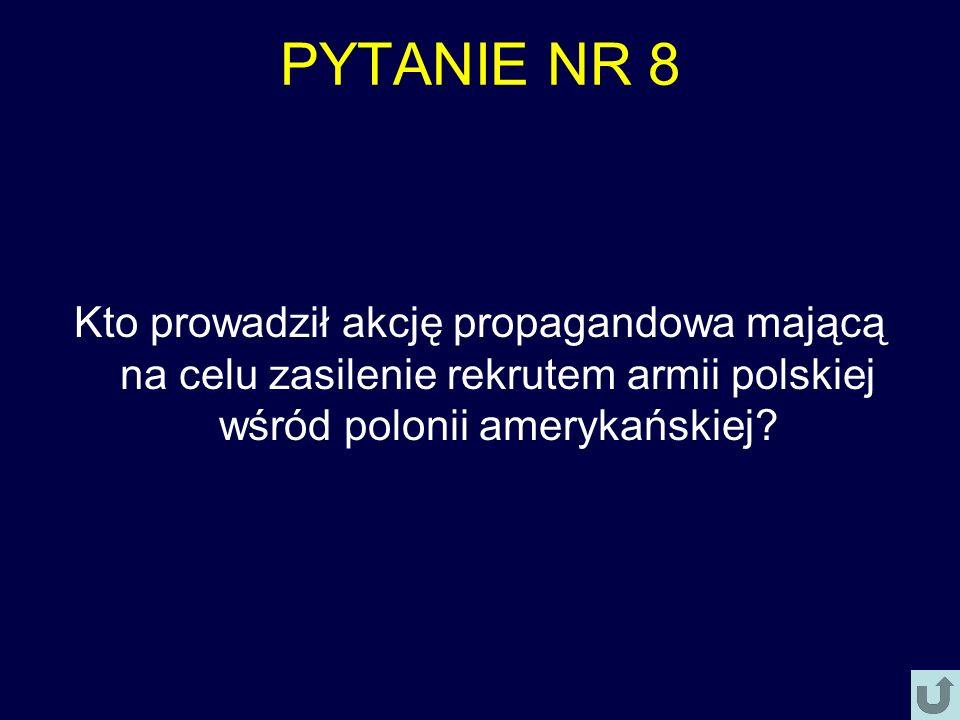 PYTANIE NR 8 Kto prowadził akcję propagandowa mającą na celu zasilenie rekrutem armii polskiej wśród polonii amerykańskiej