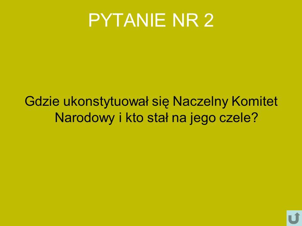 PYTANIE NR 2 Gdzie ukonstytuował się Naczelny Komitet Narodowy i kto stał na jego czele