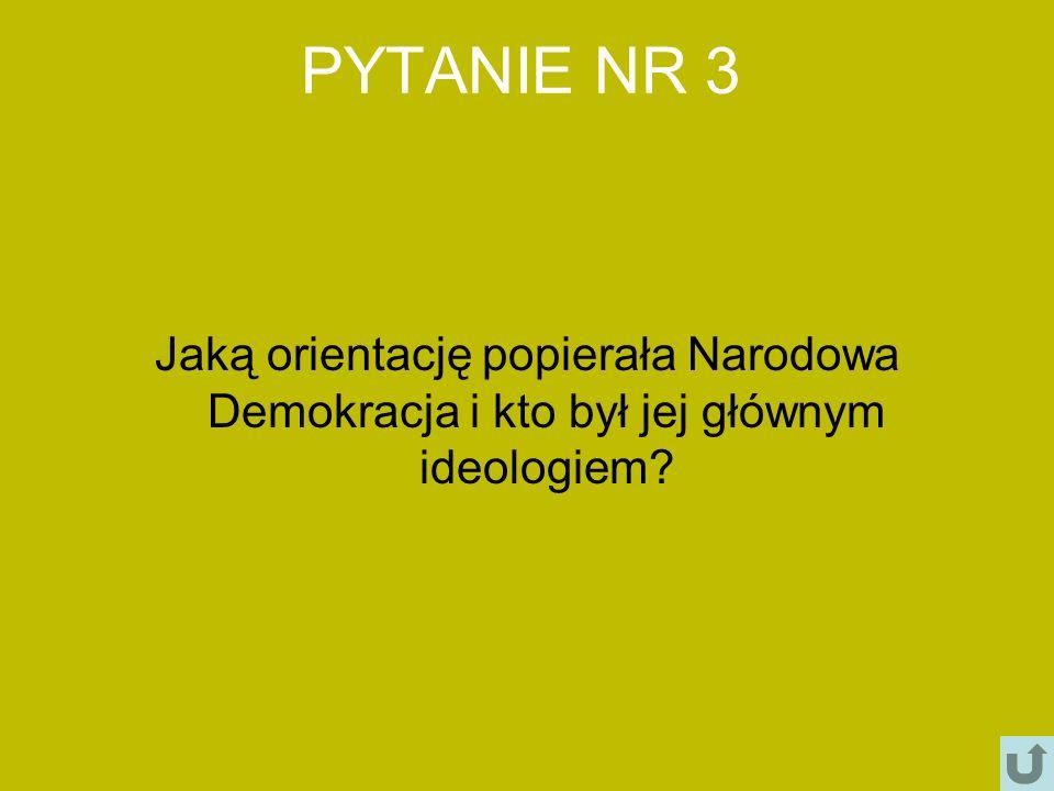 PYTANIE NR 3 Jaką orientację popierała Narodowa Demokracja i kto był jej głównym ideologiem
