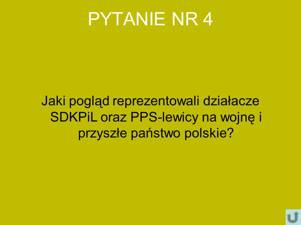 PYTANIE NR 4 Jaki pogląd reprezentowali działacze SDKPiL oraz PPS-lewicy na wojnę i przyszłe państwo polskie
