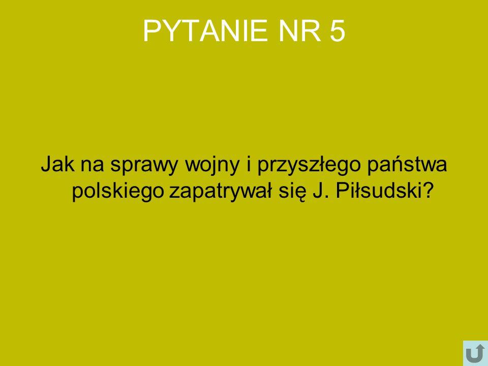 PYTANIE NR 5 Jak na sprawy wojny i przyszłego państwa polskiego zapatrywał się J. Piłsudski