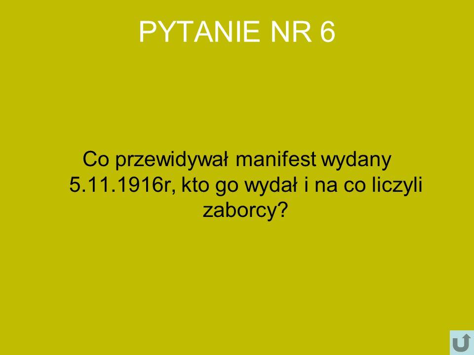 PYTANIE NR 6 Co przewidywał manifest wydany 5.11.1916r, kto go wydał i na co liczyli zaborcy