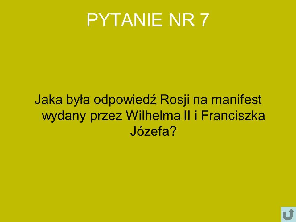 PYTANIE NR 7 Jaka była odpowiedź Rosji na manifest wydany przez Wilhelma II i Franciszka Józefa
