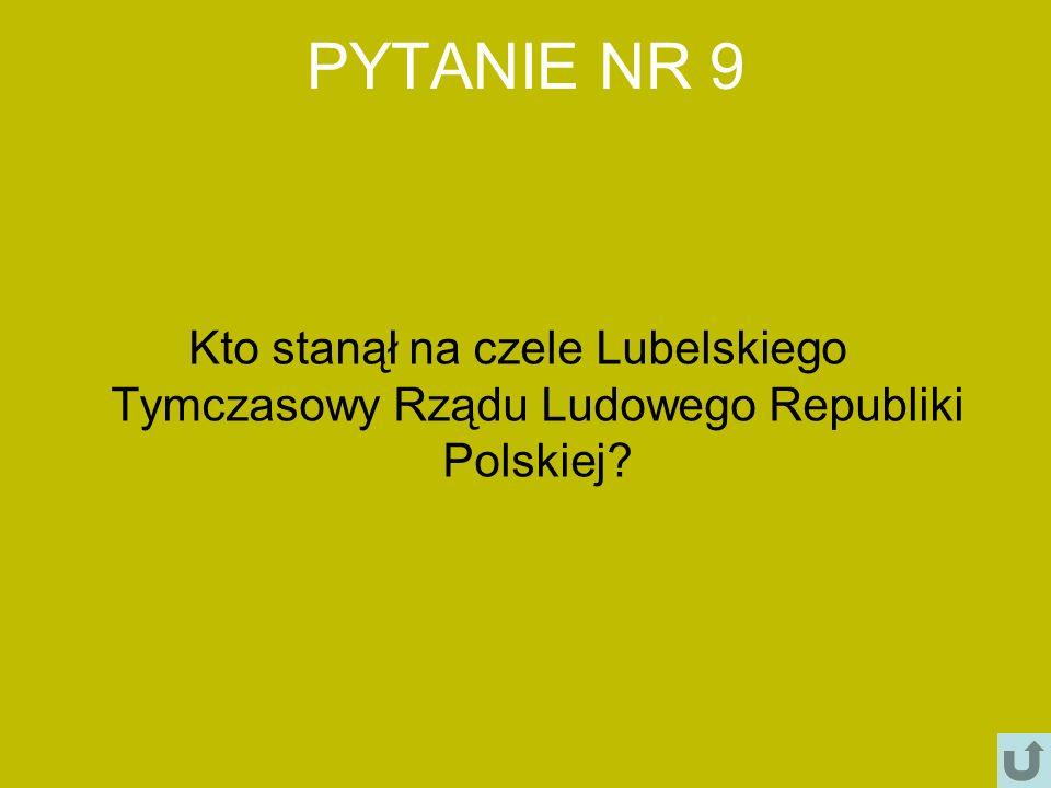 PYTANIE NR 9 Kto stanął na czele Lubelskiego Tymczasowy Rządu Ludowego Republiki Polskiej